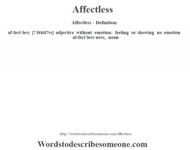 Affectless- Definition:af·fect·less [? féktl?ss] adjective   without emotion: feeling or showing no emotion     -af·fect·less·ness, noun