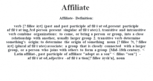 """Affiliate- Definition:verb [? fíllee àyt] (past and past participle af·fil·i·at·ed, present participle af·fil·i·at·ing, 3rd person present singular af·fil·i·ates)  1.  transitive and intransitive verb combine organizations: to come, or bring a person or group, into a close relationship with another, usually larger group  2.  transitive verb determine something's origin: to determine the origin of something    noun [? fíllee ?t, ? fíllee àyt] (plural af·fil·i·ates)   associate: a group that is closely connected with a larger group, or a person who joins with others to form a group    [Mid-18th century. < Latin affiliat-, past participle of affiliare """"adopt as a son"""" < filius """"son""""]   -af·fil·i·at·ed, adjective -af·fil·i·a·tion [? fìllee áysh'n], noun"""