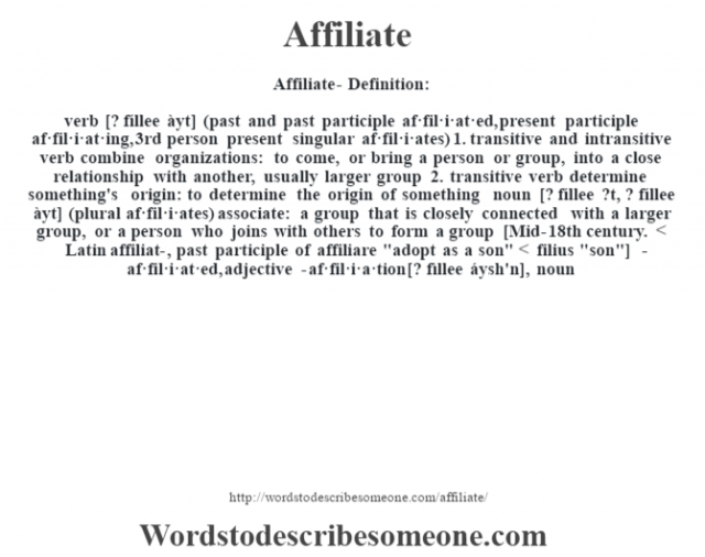 Affiliate- Definition:verb [? fíllee àyt] (past and past participle af·fil·i·at·ed, present participle af·fil·i·at·ing, 3rd person present singular af·fil·i·ates)  1.  transitive and intransitive verb combine organizations: to come, or bring a person or group, into a close relationship with another, usually larger group  2.  transitive verb determine something's origin: to determine the origin of something    noun [? fíllee ?t, ? fíllee àyt] (plural af·fil·i·ates)   associate: a group that is closely connected with a larger group, or a person who joins with others to form a group    [Mid-18th century. < Latin affiliat-, past participle of affiliare