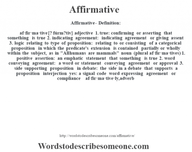 Affirmative- Definition:af·fir·ma·tive [? fúrm?tiv] adjective  1.  true: confirming or asserting that something is true  2.  indicating agreement: indicating agreement or giving assent  3.  logic relating to type of proposition: relating to or consisting of a categorical proposition in which the predicate's extension is contained partially or wholly within the subject, as in