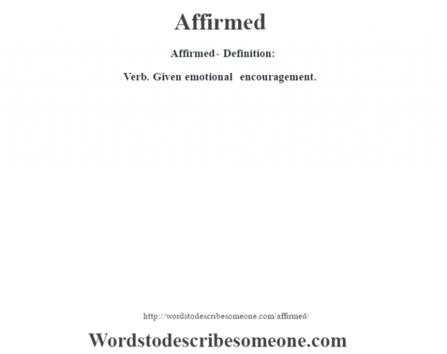 Affirmed- Definition:Verb. Given emotional encouragement.