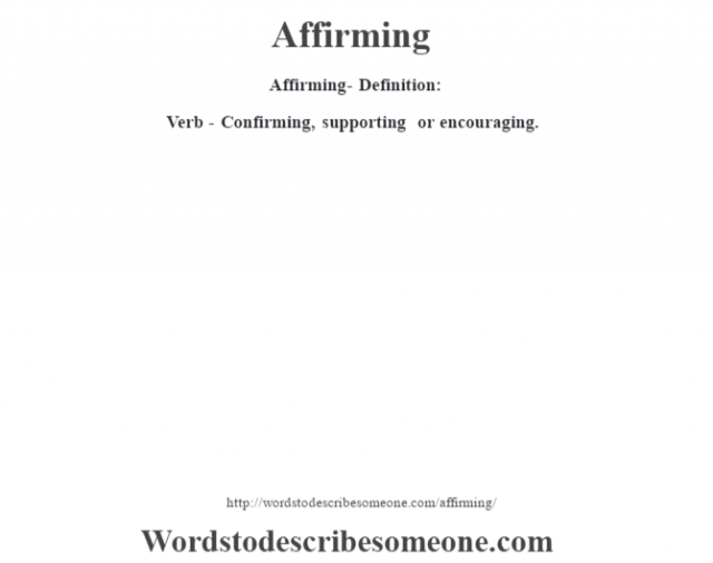 Affirming- Definition:Verb - Confirming, supporting or encouraging.