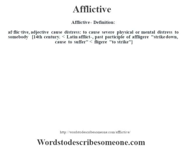 Afflictive- Definition:af·flic·tive, adjective cause distress: to cause severe physical or mental distress to somebody    [14th century. < Latin afflict-, past participle of affligere