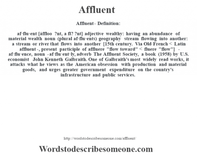 Affluent- Definition:af·flu·ent [áffloo ?nt, a fl? ?nt] adjective   wealthy: having an abundance of material wealth    noun (plural af·flu·ents)   geography stream flowing into another: a stream or river that flows into another    [15th century. Via Old French < Latin affluent-, present participle of affluere