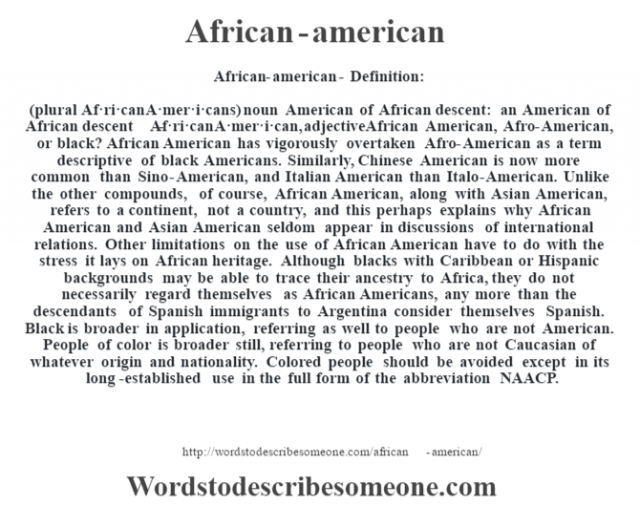 African-american- Definition:(plural Af·ri·can A·mer·i·cans)  noun   American of African descent: an American of African descent     -Af·ri·can A·mer·i·can, adjectiveAfrican American, Afro-American, or black?  African American has vigorously overtaken Afro-American as a term descriptive of black Americans. Similarly, Chinese American is now more common than Sino-American, and Italian American than Italo-American. Unlike the other compounds, of course, African American, along with Asian American, refers to a continent, not a country, and this perhaps explains why African American and Asian American seldom appear in discussions of international relations. Other limitations on the use of African American have to do with the stress it lays on African heritage. Although blacks with Caribbean or Hispanic backgrounds may be able to trace their ancestry to Africa, they do not necessarily regard themselves as African Americans, any more than the descendants of Spanish immigrants to Argentina consider themselves Spanish. Black is broader in application, referring as well to people who are not American. People of color is broader still, referring to people who are not Caucasian of whatever origin and nationality. Colored people should be avoided except in its long-established use in the full form of the abbreviation NAACP.