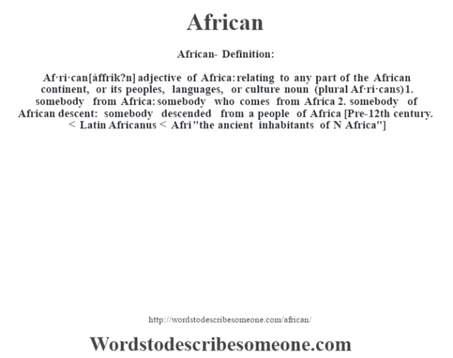 African- Definition:Af·ri·can [áffrik?n] adjective   of Africa: relating to any part of the African continent, or its peoples, languages, or culture    noun (plural Af·ri·cans)  1.  somebody from Africa: somebody who comes from Africa  2.  somebody of African descent: somebody descended from a people of Africa    [Pre-12th century. < Latin Africanus < Afri