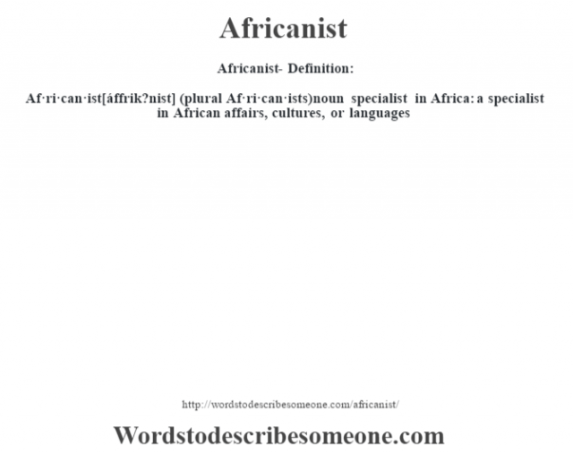 Africanist- Definition:Af·ri·can·ist [áffrik?nist] (plural Af·ri·can·ists)  noun   specialist in Africa: a specialist in African affairs, cultures, or languages