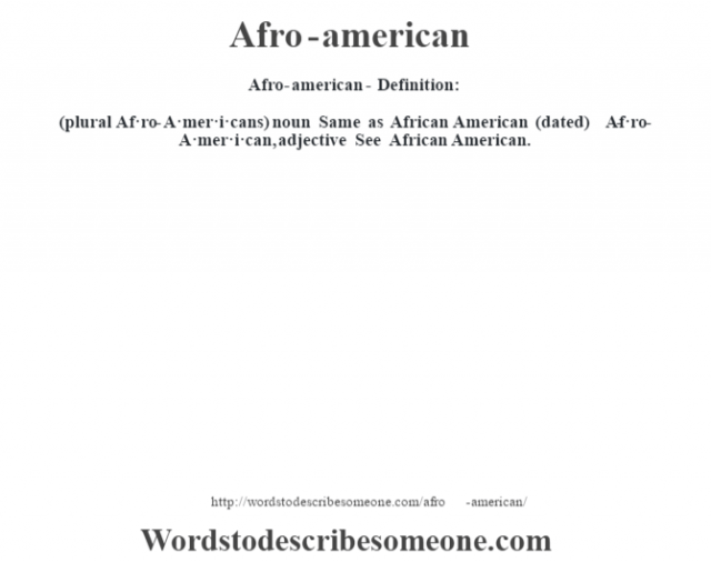 Afro-american- Definition:(plural Af·ro-A·mer·i·cans)  noun   Same as African American (dated)     -Af·ro-A·mer·i·can, adjective  See African American.