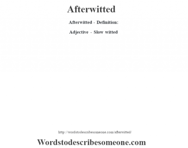 Afterwitted- Definition:Adjective - Slow witted