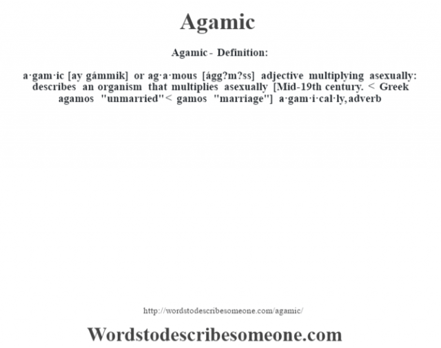 Agamic- Definition:a·gam·ic [ay gámmik] or ag·a·mous [ágg?m?ss] adjective   multiplying asexually: describes an organism that multiplies asexually    [Mid-19th century. < Greek agamos