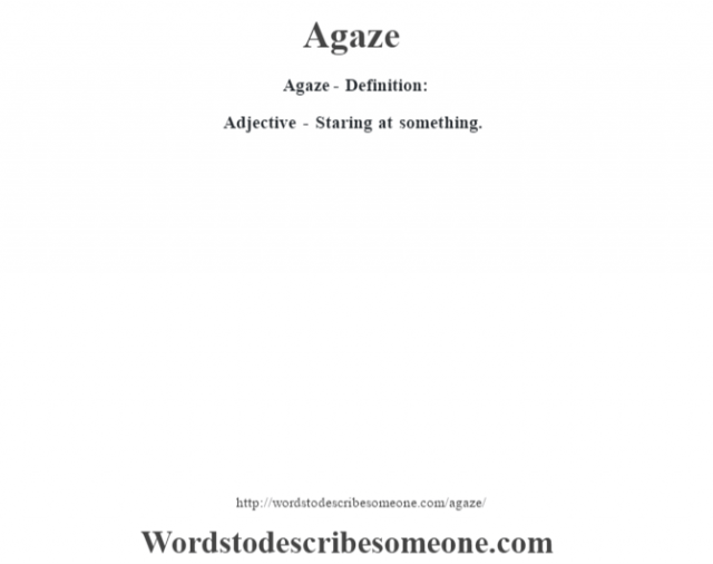 Agaze- Definition:Adjective - Staring at something.