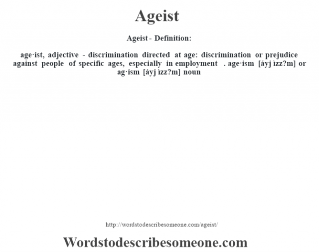 Ageist- Definition:age·ist, adjective -  discrimination directed at age: discrimination or prejudice against people of specific ages, especially in employment . age·ism [áyj ìzz?m] or ag·ism [áyj ìzz?m] noun