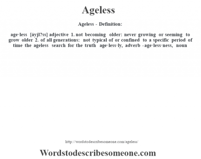 Ageless- Definition:age·less [áyjl?ss] adjective  1.  not becoming older: never growing or seeming to grow older  2.  of all generations: not typical of or confined to a specific period of time the ageless search for the truth      -age·less·ly, adverb -age·less·ness, noun