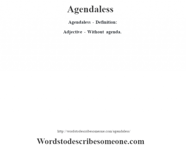 Agendaless- Definition:Adjective - Without agenda.