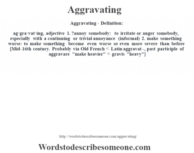 Aggravating- Definition:ag·gra·vat·ing, adjective 1.  ?annoy somebody: to irritate or anger somebody, especially with a continuing or trivial annoyance (informal)  2.  make something worse: to make something become even worse or even more severe than before    [Mid-16th century. Probably via Old French < Latin aggravat-, past participle of aggravare