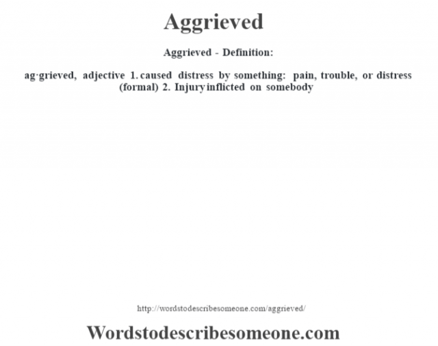 Aggrieved- Definition:ag·grieved, adjective  1.  caused distress by something: pain, trouble, or distress (formal)  2.  Injury inflicted on somebody
