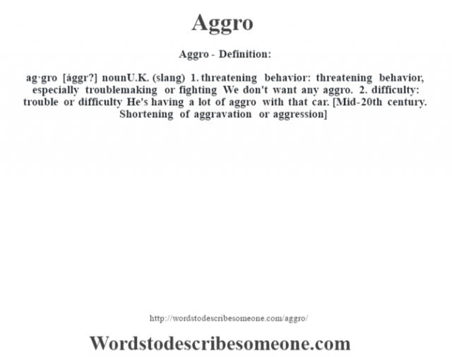 Aggro- Definition:ag·gro [ággr?] nounU.K. (slang)  1.  threatening behavior: threatening behavior, especially troublemaking or fighting We don't want any aggro.   2.  difficulty: trouble or difficulty He's having a lot of aggro with that car.     [Mid-20th century. Shortening of aggravation or aggression]