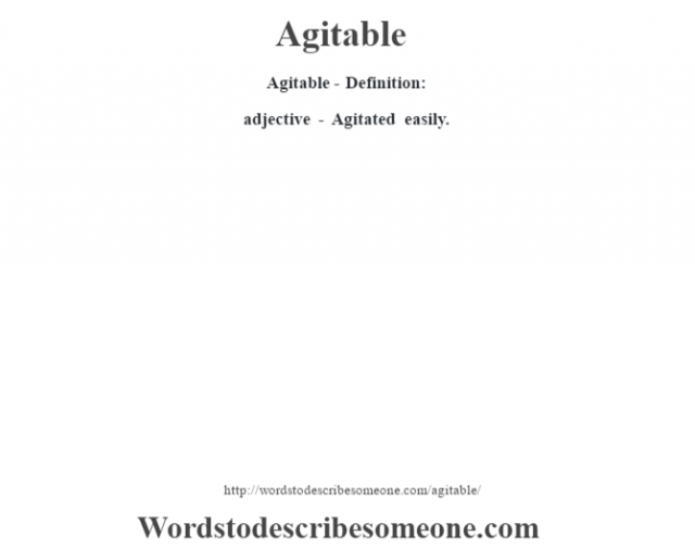 Agitable- Definition:adjective - Agitated easily.