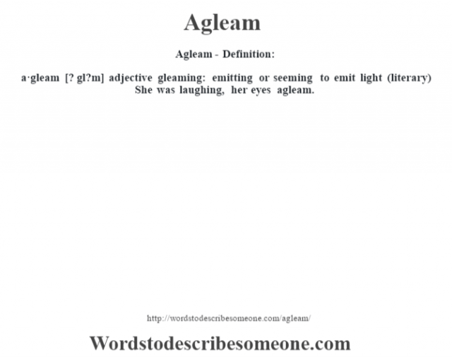 Agleam- Definition:a·gleam [? gl?m] adjective   gleaming: emitting or seeming to emit light (literary)  She was laughing, her eyes agleam.