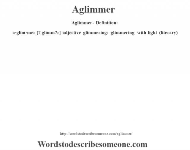 Aglimmer- Definition:a·glim·mer [? glímm?r] adjective   glimmering: glimmering with light (literary)