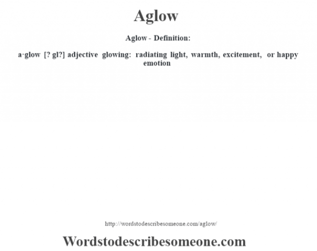 Aglow- Definition:a·glow [? gl?] adjective   glowing: radiating light, warmth, excitement, or happy emotion
