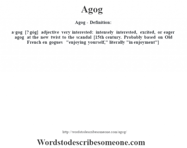 Agog- Definition:a·gog [? góg] adjective   very interested: intensely interested, excited, or eager agog at the new twist to the scandal     [15th century. Probably based on Old French en gogues