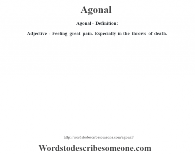 Agonal- Definition:Adjective - Feeling great pain. Especially in the throws of death.