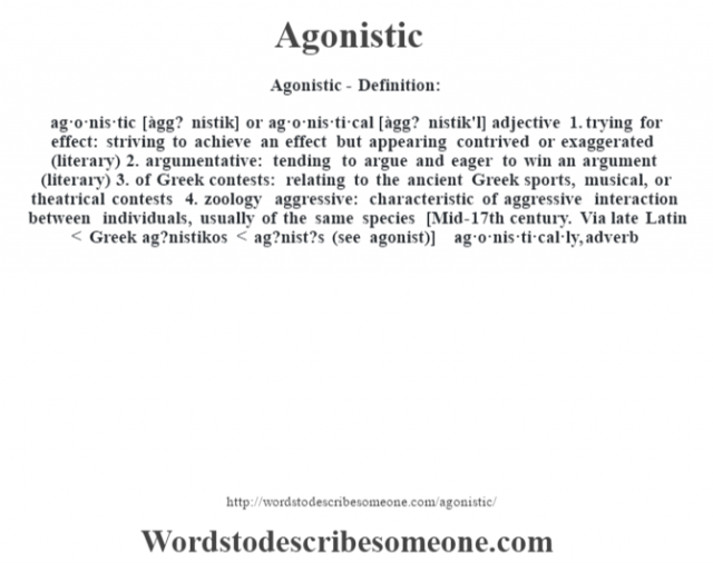 Agonistic- Definition:ag·o·nis·tic [àgg? nístik] or ag·o·nis·ti·cal [àgg? nístik'l] adjective  1.  trying for effect: striving to achieve an effect but appearing contrived or exaggerated (literary)  2.  argumentative: tending to argue and eager to win an argument (literary)  3.  of Greek contests: relating to the ancient Greek sports, musical, or theatrical contests  4.  zoology aggressive: characteristic of aggressive interaction between individuals, usually of the same species    [Mid-17th century. Via late Latin < Greek ag?nistikos < ag?nist?s (see agonist)]   -ag·o·nis·ti·cal·ly, adverb