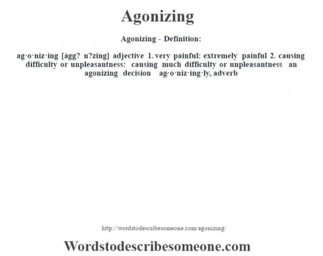 Agonizing- Definition:ag·o·niz·ing [ágg? n?zing] adjective  1.  very painful: extremely painful  2.  causing difficulty or unpleasantness: causing much difficulty or unpleasantness an agonizing decision      -ag·o·niz·ing·ly, adverb