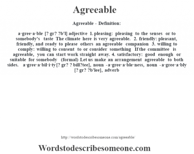 Agreeable- Definition:a·gree·a·ble [? gr? ?b'l] adjective  1.  pleasing: pleasing to the senses or to somebody's taste The climate here is very agreeable.   2.  friendly: pleasant, friendly, and ready to please others an agreeable companion   3.  willing to comply: willing to consent to or consider something If the committee is agreeable, you can start work straight away.   4.  satisfactory: good enough or suitable for somebody (formal)  Let us make an arrangement agreeable to both sides.      -a·gree·a·bil·i·ty [? gr? ? bíll?tee], noun -a·gree·a·ble·ness, noun -a·gree·a·bly [? gr? ?b'lee], adverb