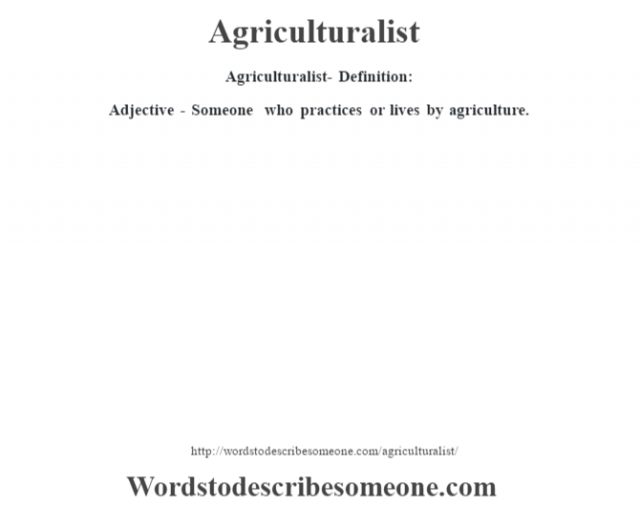 Agriculturalist- Definition:Adjective - Someone who practices or lives by agriculture.