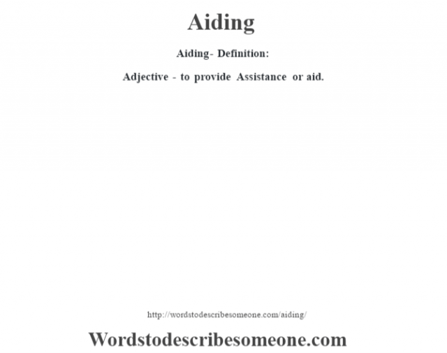Aiding- Definition:Adjective - to provide Assistance or aid.