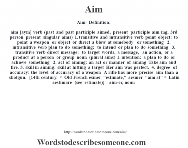 Aim- Definition:aim [aym] verb (past and past participle aimed, present participle aim·ing, 3rd person present singular aims)  1.  transitive and intransitive verb point object: to point a weapon or object or direct a blow at somebody or something  2.  intransitive verb plan to do something: to intend or plan to do something  3.  transitive verb direct message: to target words, a message, an action, or a product at a person or group    noun (plural aims)  1.  intention: a plan to do or achieve something  2.  act of aiming: an act or manner of aiming Take aim and fire.   3.  skill in aiming: skill at hitting a target Her aim was perfect.   4.  degree of accuracy: the level of accuracy of a weapon A rifle has more precise aim than a shotgun.     [14th century. < Old French esmer