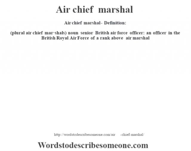 Air chief marshal- Definition:(plural air chief mar·shals)  noun   senior British air force officer: an officer in the British Royal Air Force of a rank above air marshal