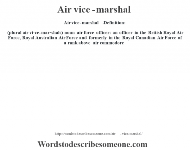 Air vice-marshal   - Definition:(plural air vi·ce-mar·shals)  noun   air force officer: an officer in the British Royal Air Force, Royal Australian Air Force and formerly in the Royal Canadian Air Force of a rank above air commodore