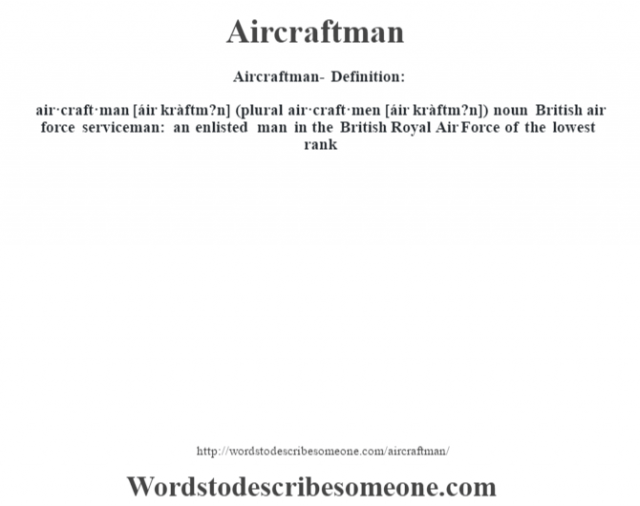 Aircraftman- Definition:air·craft·man [áir kràftm?n] (plural air·craft·men [áir kràftm?n])  noun   British air force serviceman: an enlisted man in the British Royal Air Force of the lowest rank