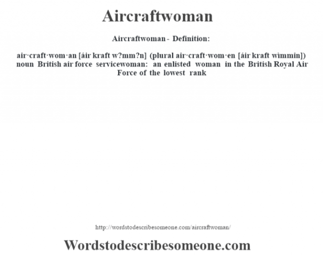 Aircraftwoman- Definition:air·craft·wom·an [áir kraft w?mm?n] (plural air·craft·wom·en [áir kraft wìmmin])  noun   British air force servicewoman: an enlisted woman in the British Royal Air Force of the lowest rank