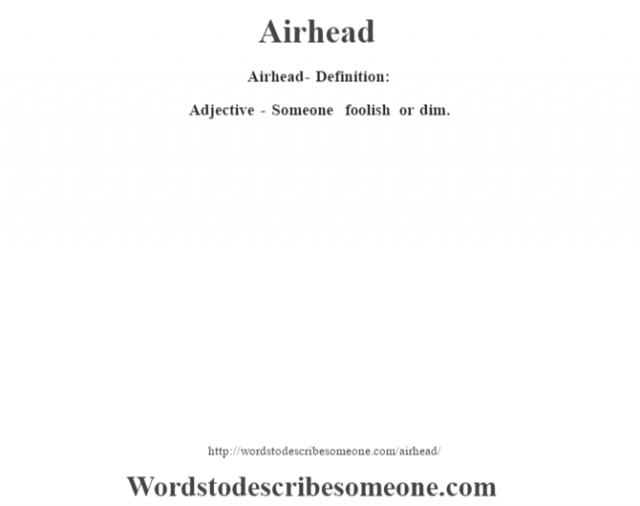 Airhead- Definition:Adjective - Someone foolish or dim.