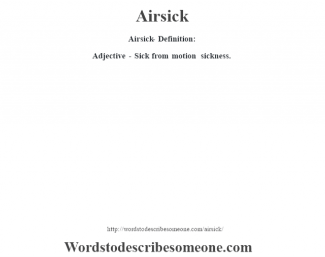 Airsick- Definition:Adjective - Sick from motion sickness.