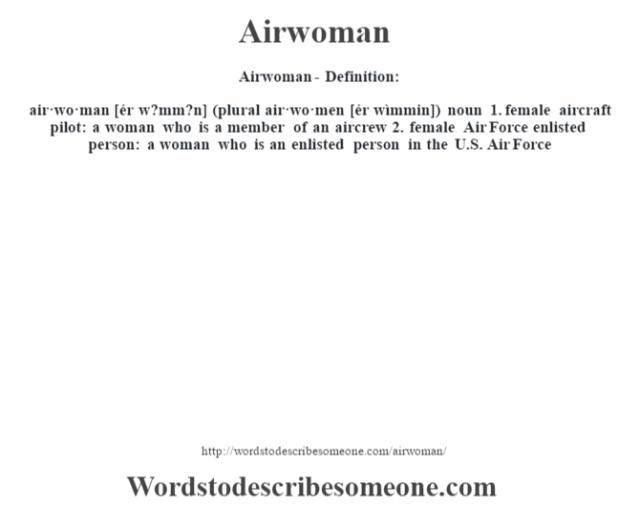Airwoman- Definition:air·wo·man [ér w?mm?n] (plural air·wo·men [ér wìmmin])  noun  1.  female aircraft pilot: a woman who is a member of an aircrew  2.  female Air Force enlisted person: a woman who is an enlisted person in the U.S. Air Force