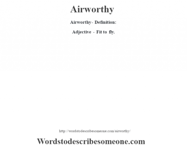 Airworthy- Definition:Adjective - Fit to fly.