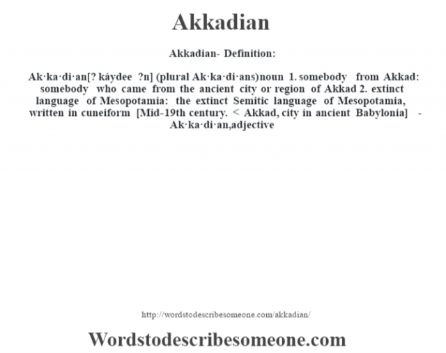 Akkadian- Definition:Ak·ka·di·an [? káydee ?n] (plural Ak·ka·di·ans)  noun  1.  somebody from Akkad: somebody who came from the ancient city or region of Akkad  2.  extinct language of Mesopotamia: the extinct Semitic language of Mesopotamia, written in cuneiform    [Mid-19th century. < Akkad, city in ancient Babylonia]   -Ak·ka·di·an, adjective
