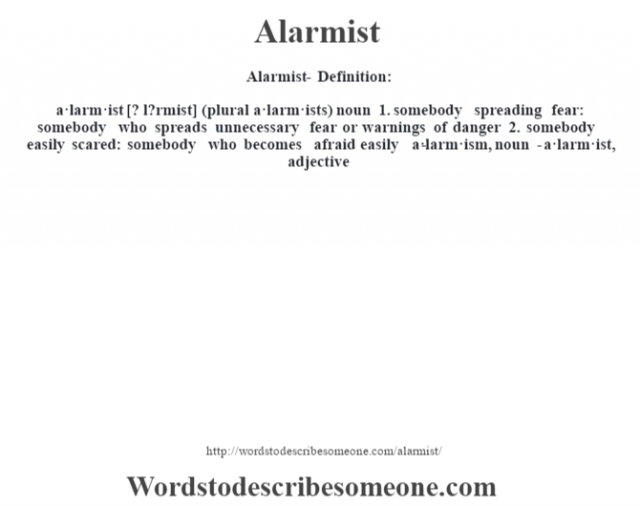 Alarmist- Definition:a·larm·ist [? l?rmist] (plural a·larm·ists)  noun  1.  somebody spreading fear: somebody who spreads unnecessary fear or warnings of danger  2.  somebody easily scared: somebody who becomes afraid easily     -a·larm·ism, noun -a·larm·ist, adjective