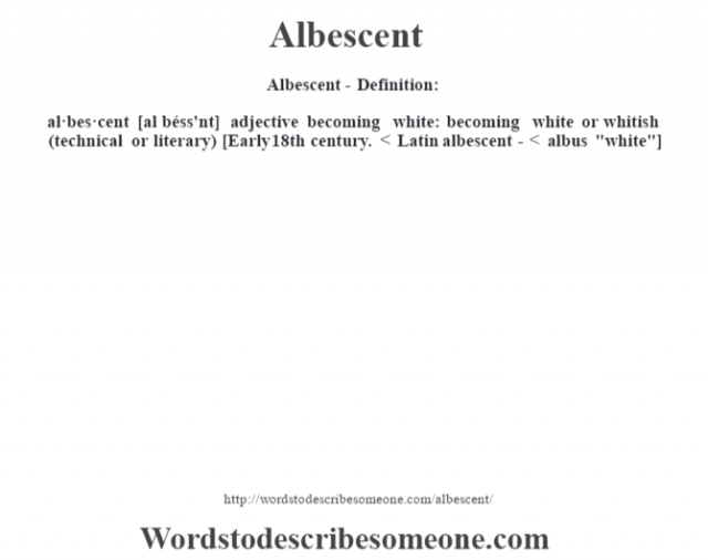 Albescent- Definition:al·bes·cent [al béss'nt] adjective   becoming white: becoming white or whitish (technical or literary)    [Early 18th century. < Latin albescent- < albus