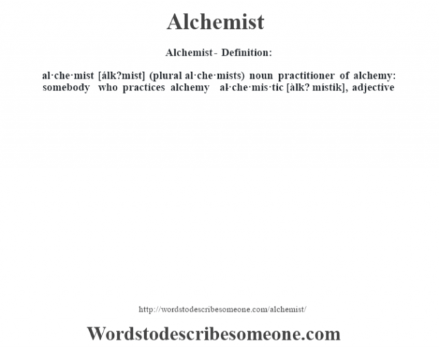 Alchemist- Definition:al·che·mist [álk?mist] (plural al·che·mists)  noun   practitioner of alchemy: somebody who practices alchemy     -al·che·mis·tic [àlk? místik], adjective