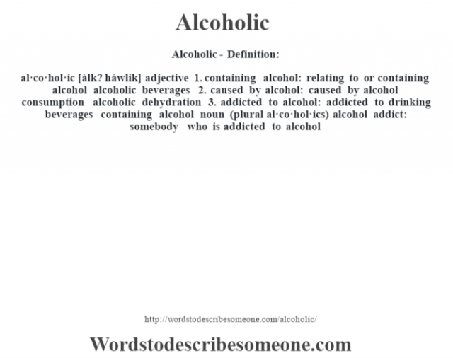 Alcoholic- Definition:al·co·hol·ic [àlk? háwlik] adjective  1.  containing alcohol: relating to or containing alcohol alcoholic beverages   2.  caused by alcohol: caused by alcohol consumption alcoholic dehydration   3.  addicted to alcohol: addicted to drinking beverages containing alcohol    noun (plural al·co·hol·ics)   alcohol addict: somebody who is addicted to alcohol