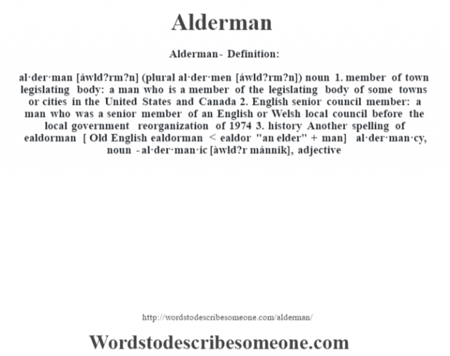 Alderman- Definition:al·der·man [áwld?rm?n] (plural al·der·men [áwld?rm?n])  noun  1.  member of town legislating body: a man who is a member of the legislating body of some towns or cities in the United States and Canada  2.  English senior council member: a man who was a senior member of an English or Welsh local council before the local government reorganization of 1974  3.  history Another spelling of ealdorman    [ Old English ealdorman < ealdor
