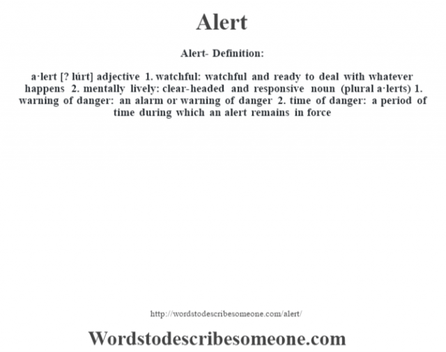 Alert- Definition:a·lert [? lúrt] adjective  1.  watchful: watchful and ready to deal with whatever happens  2.  mentally lively: clear-headed and responsive    noun (plural a·lerts)  1.  warning of danger: an alarm or warning of danger  2.  time of danger: a period of time during which an alert remains in force