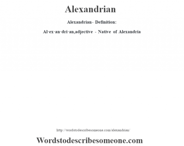 Alexandrian- Definition:Al·ex·an·dri·an, adjective - Native of Alexandria