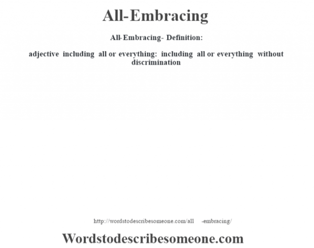 All-Embracing- Definition:adjective   including all or everything: including all or everything without discrimination